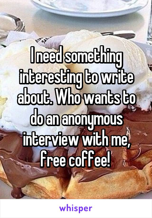 I need something interesting to write about. Who wants to do an anonymous interview with me, free coffee!
