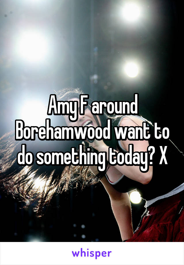 Amy F around Borehamwood want to do something today? X