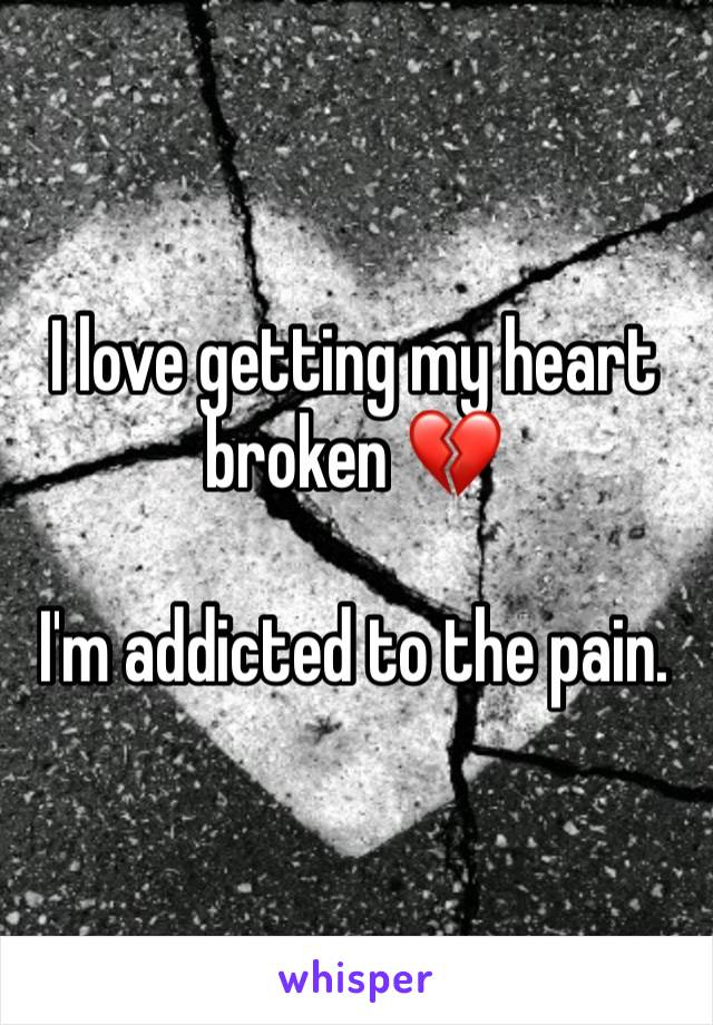 I love getting my heart broken 💔   I'm addicted to the pain.