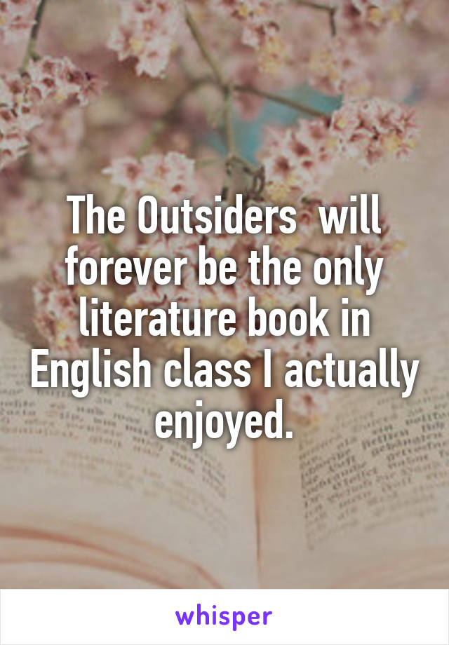 The Outsiders  will forever be the only literature book in English class I actually enjoyed.