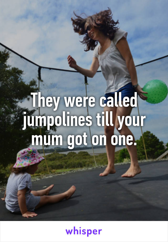 They were called jumpolines till your mum got on one.