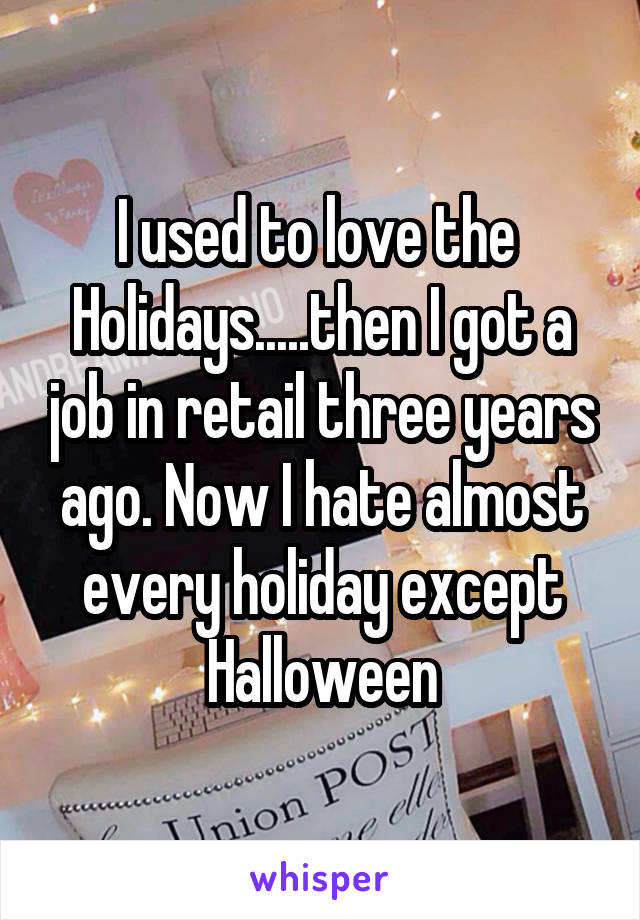I used to love the  Holidays.....then I got a job in retail three years ago. Now I hate almost every holiday except Halloween