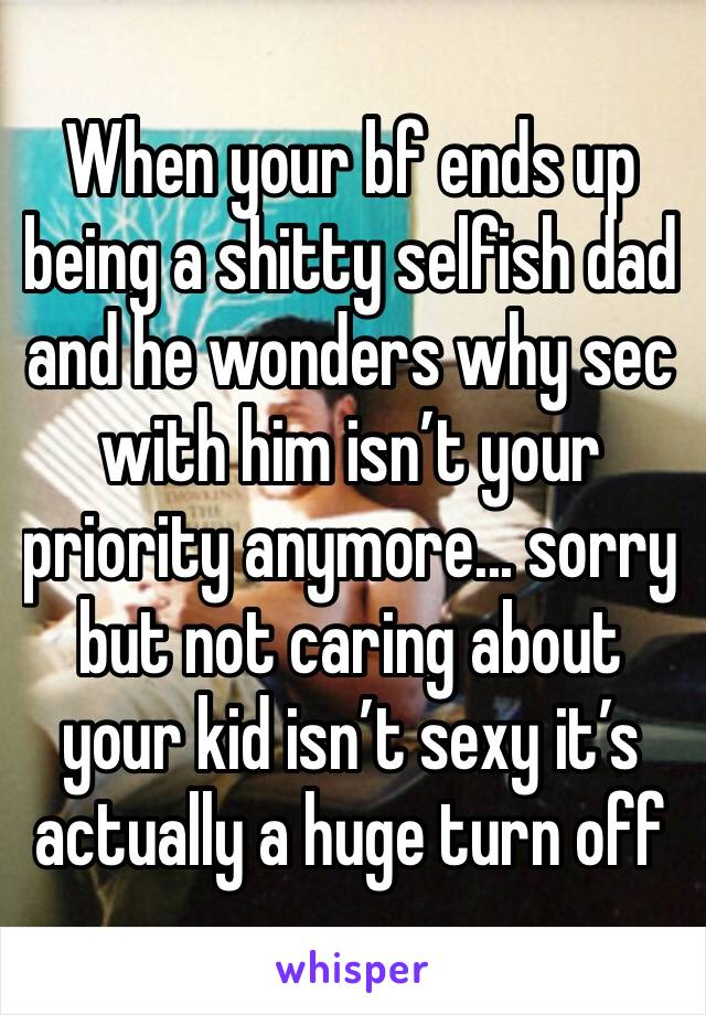 When your bf ends up being a shitty selfish dad and he wonders why sec with him isn't your priority anymore... sorry but not caring about your kid isn't sexy it's actually a huge turn off