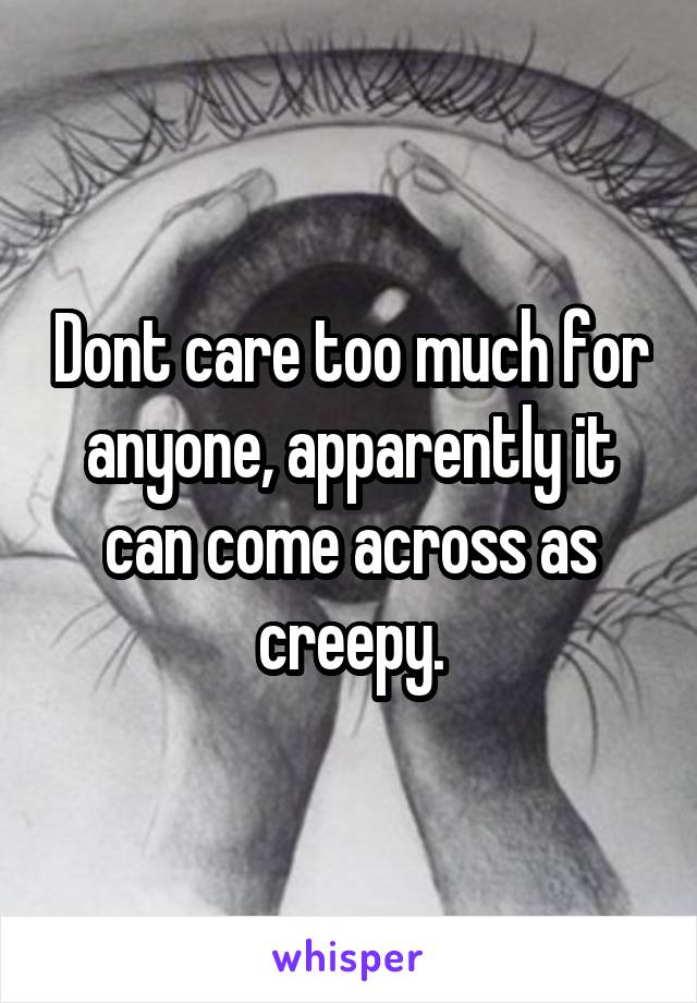 Dont care too much for anyone, apparently it can come across as creepy.