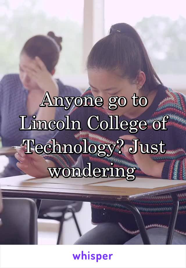 Anyone go to Lincoln College of Technology? Just wondering