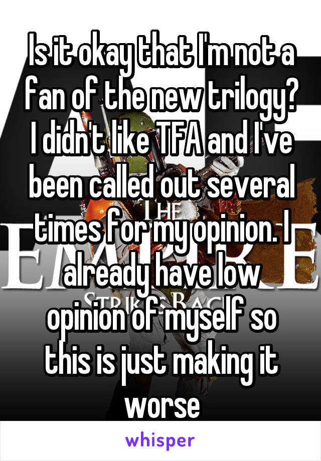 Is it okay that I'm not a fan of the new trilogy? I didn't like TFA and I've been called out several times for my opinion. I already have low opinion of myself so this is just making it worse