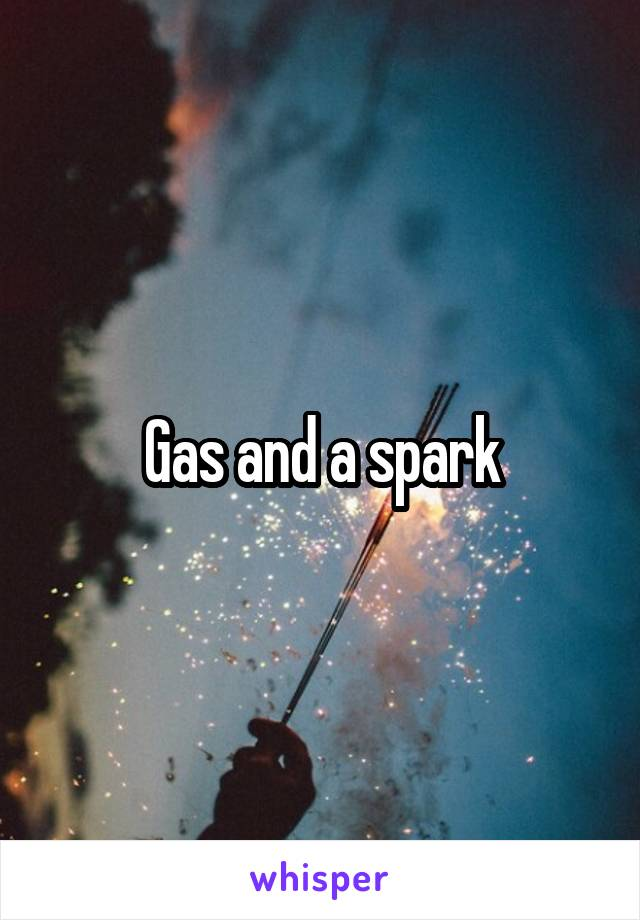 Gas and a spark