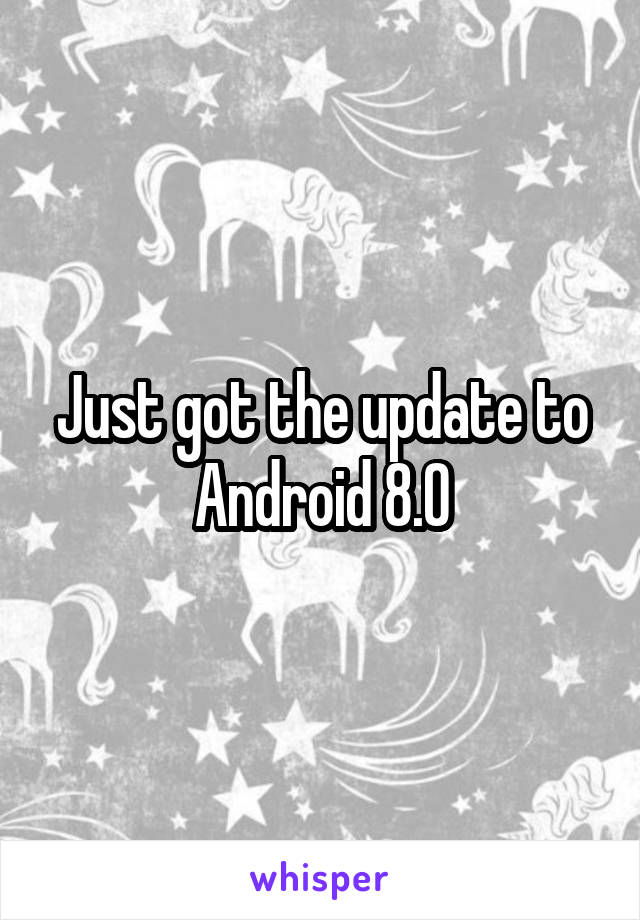 Just got the update to Android 8.0