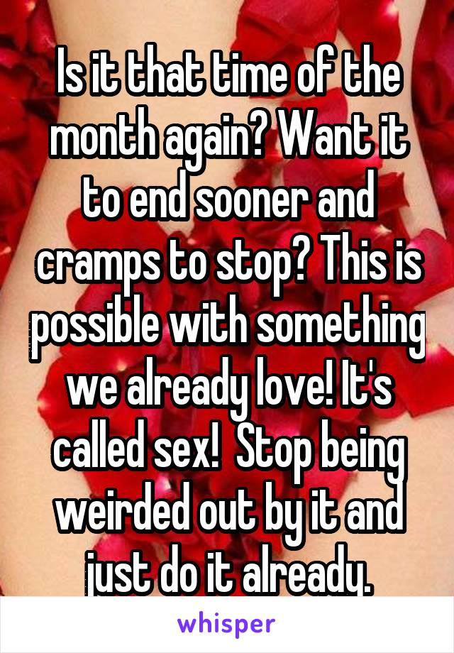 Is it that time of the month again? Want it to end sooner and cramps to stop? This is possible with something we already love! It's called sex!  Stop being weirded out by it and just do it already.
