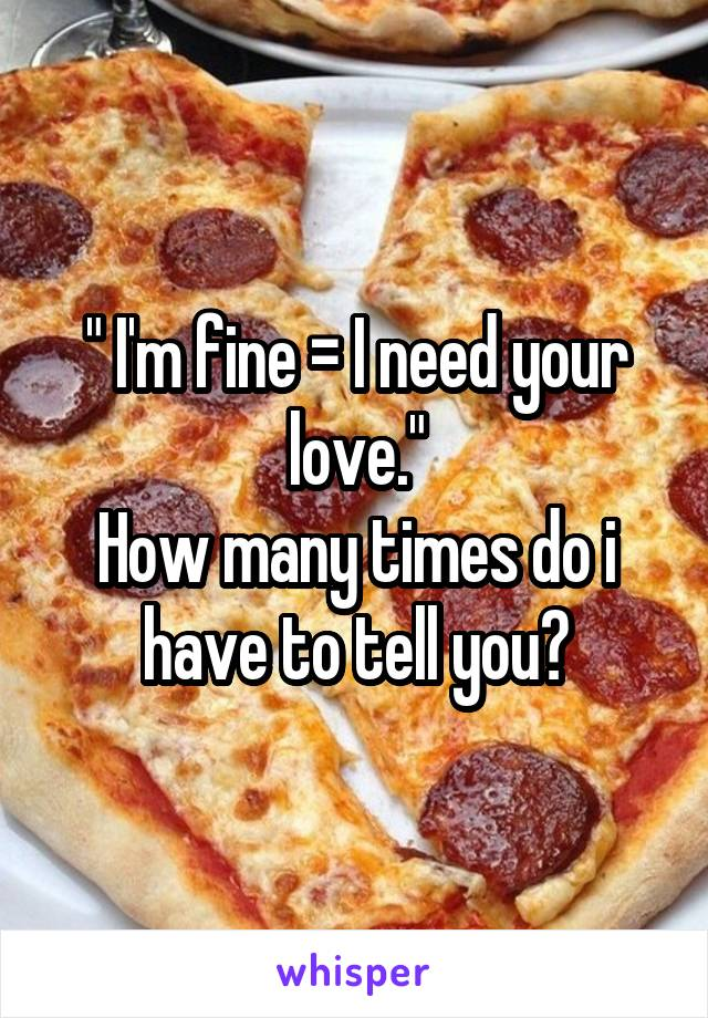 """ I'm fine = I need your love."" How many times do i have to tell you?"