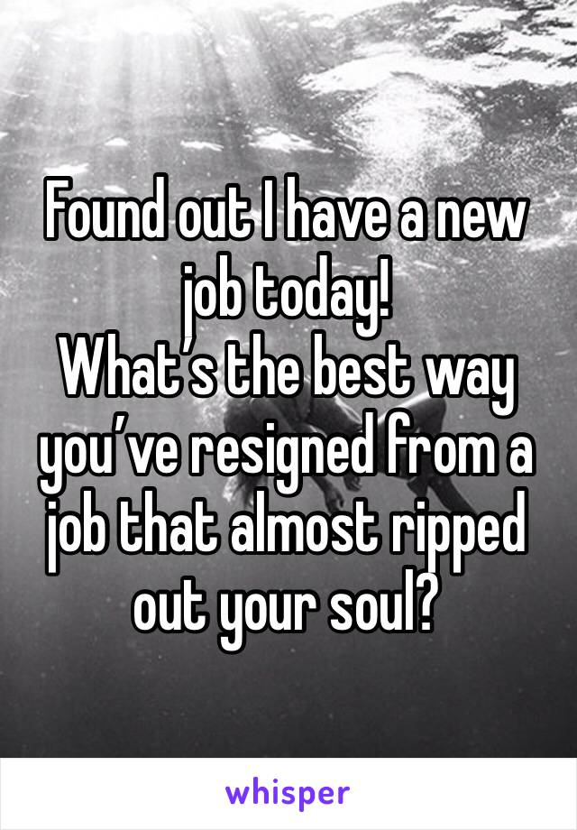 Found out I have a new job today! What's the best way you've resigned from a job that almost ripped out your soul?