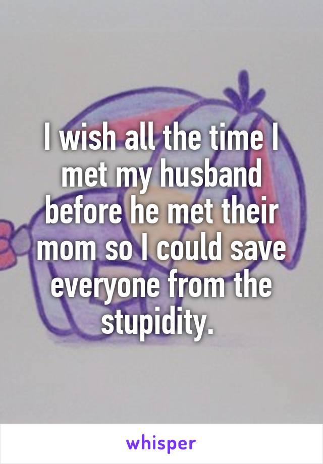 I wish all the time I met my husband before he met their mom so I could save everyone from the stupidity.