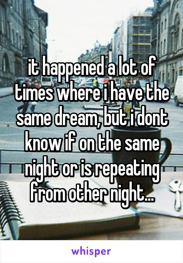 it happened a lot of times where i have the same dream, but i dont know if on the same night or is repeating from other night...