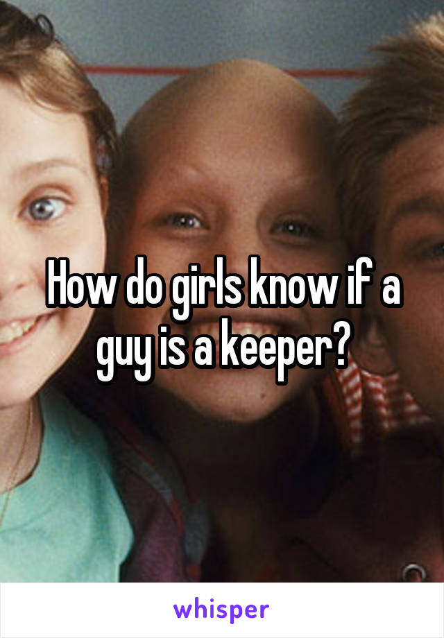 How do girls know if a guy is a keeper?