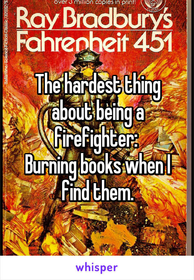 The hardest thing about being a firefighter:  Burning books when I find them.