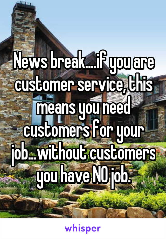 News break....if you are customer service, this means you need customers for your job...without customers you have NO job.