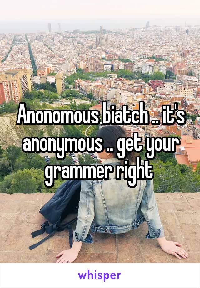 Anonomous biatch .. it's anonymous .. get your grammer right