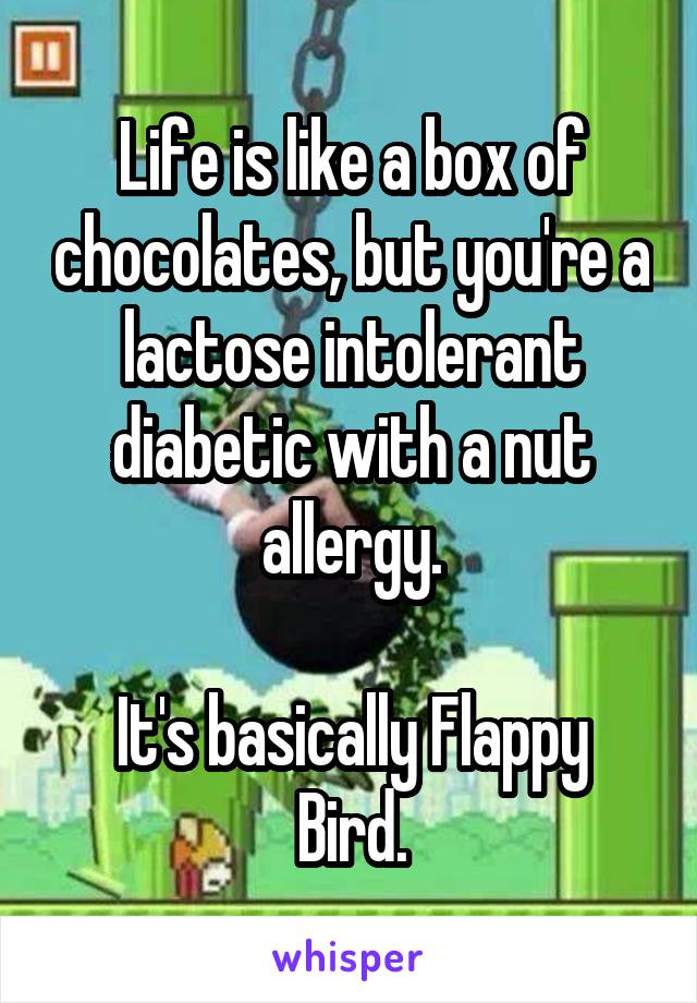 Life is like a box of chocolates, but you're a lactose intolerant diabetic with a nut allergy.  It's basically Flappy Bird.
