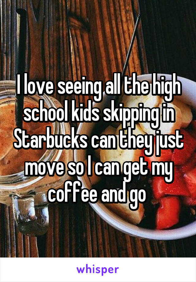I love seeing all the high school kids skipping in Starbucks can they just move so I can get my coffee and go