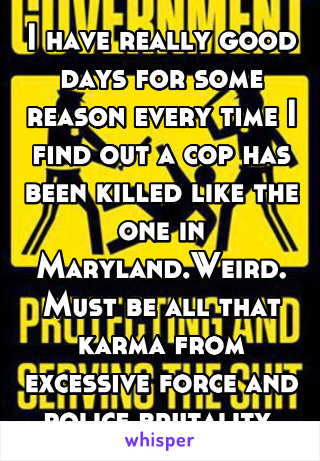 I have really good days for some reason every time I find out a cop has been killed like the one in Maryland.Weird.Must be all that karma from excessive force and police brutality.