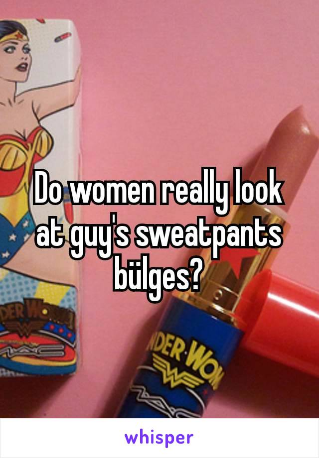 Do women really look at guy's sweatpants bülges?