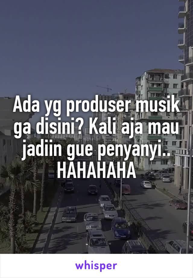 Ada yg produser musik ga disini? Kali aja mau jadiin gue penyanyi.. HAHAHAHA