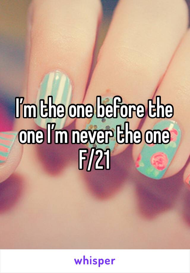 I'm the one before the one I'm never the one F/21