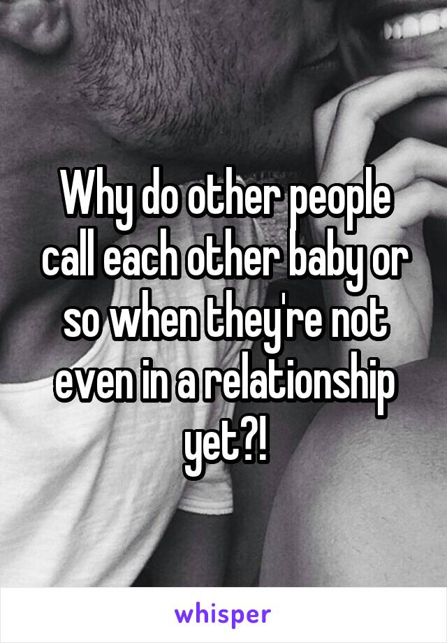 Why do other people call each other baby or so when they're not even in a relationship yet?!