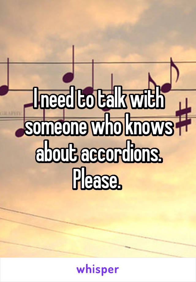 I need to talk with someone who knows about accordions. Please.