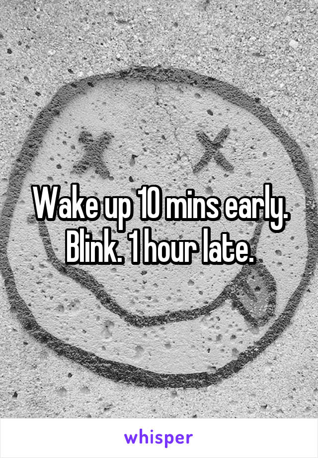 Wake up 10 mins early. Blink. 1 hour late.