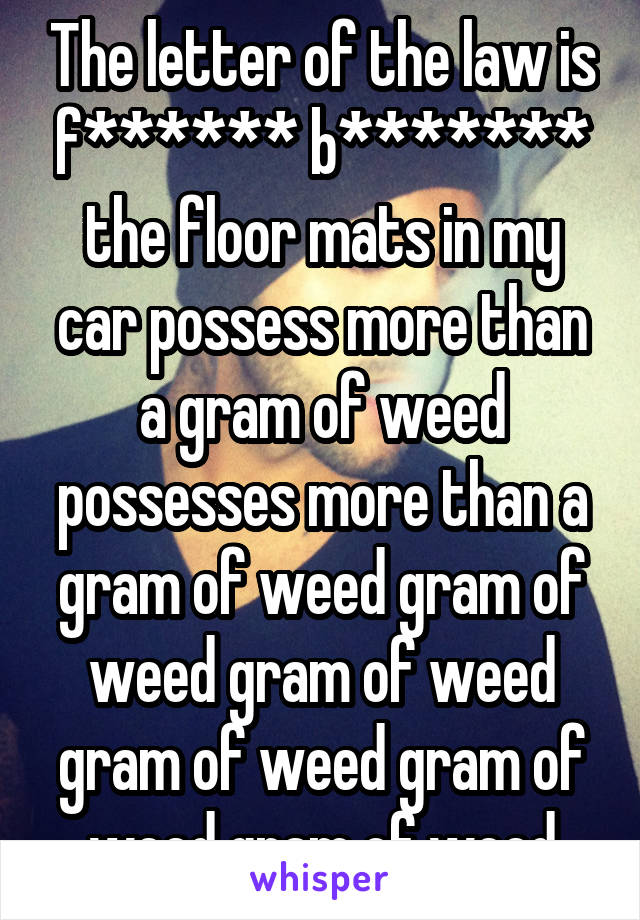 The letter of the law is f****** b******* the floor mats in my car possess more than a gram of weed possesses more than a gram of weed gram of weed gram of weed gram of weed gram of weed gram of weed