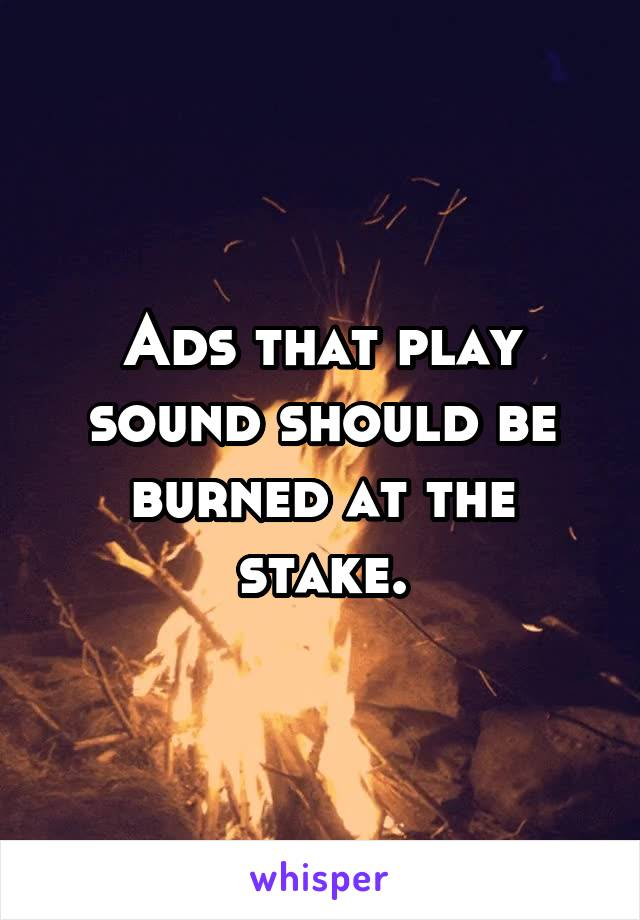 Ads that play sound should be burned at the stake.