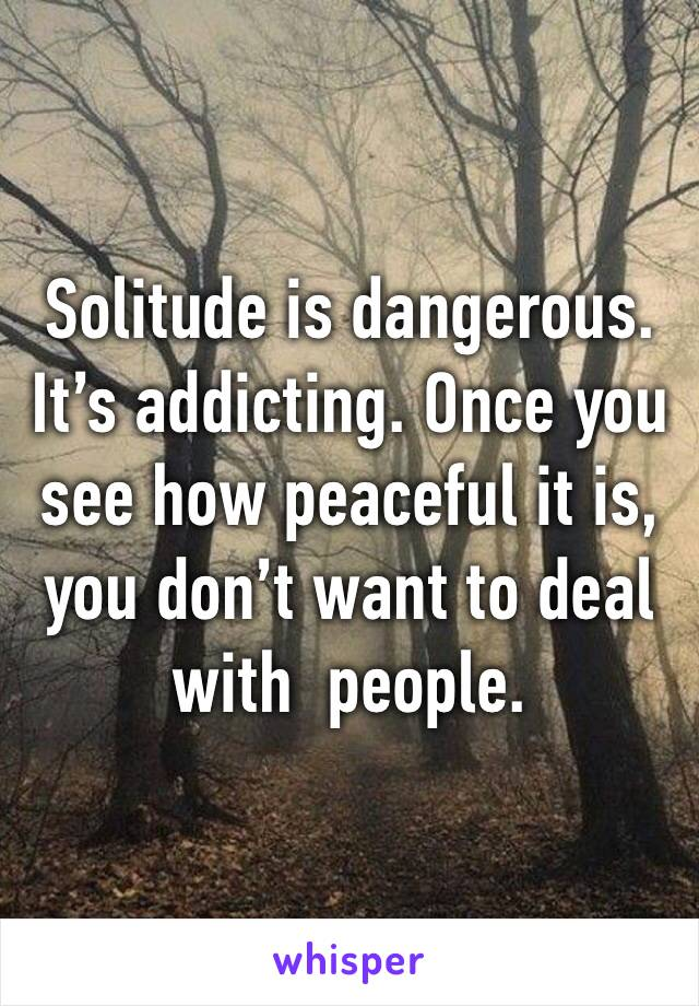 Solitude is dangerous. It's addicting. Once you see how peaceful it is, you don't want to deal with  people.
