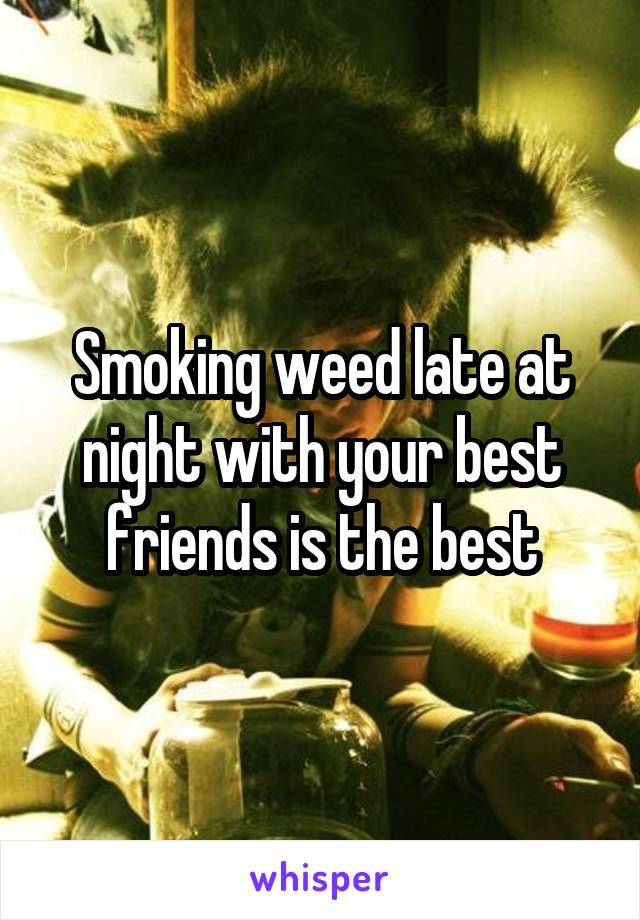 Smoking weed late at night with your best friends is the best
