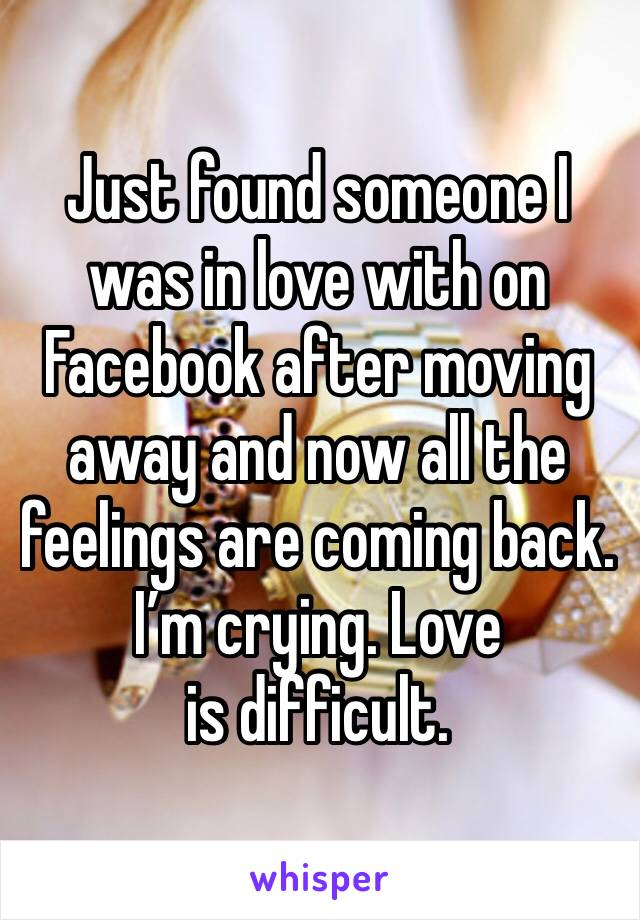 Just found someone I was in love with on Facebook after moving away and now all the feelings are coming back. I'm crying. Love is difficult.