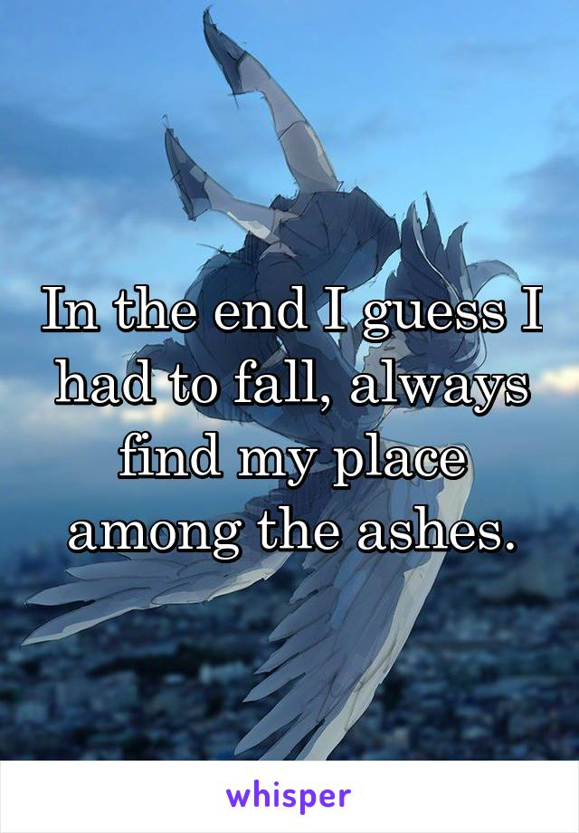 In the end I guess I had to fall, always find my place among the ashes.