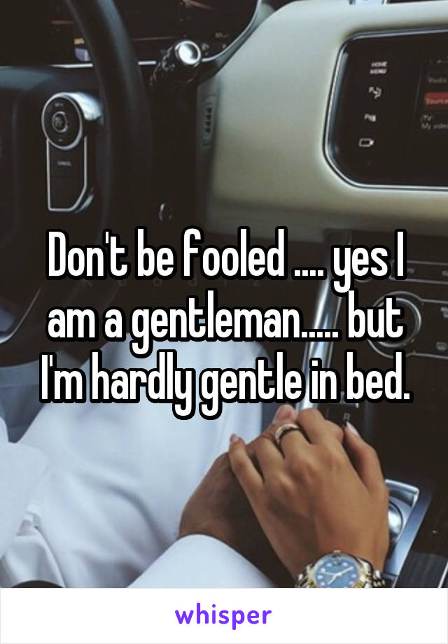 Don't be fooled .... yes I am a gentleman..... but I'm hardly gentle in bed.