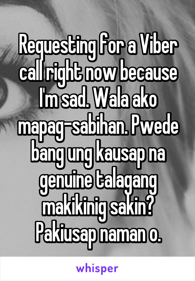 Requesting for a Viber call right now because I'm sad. Wala ako mapag-sabihan. Pwede bang ung kausap na genuine talagang makikinig sakin? Pakiusap naman o.