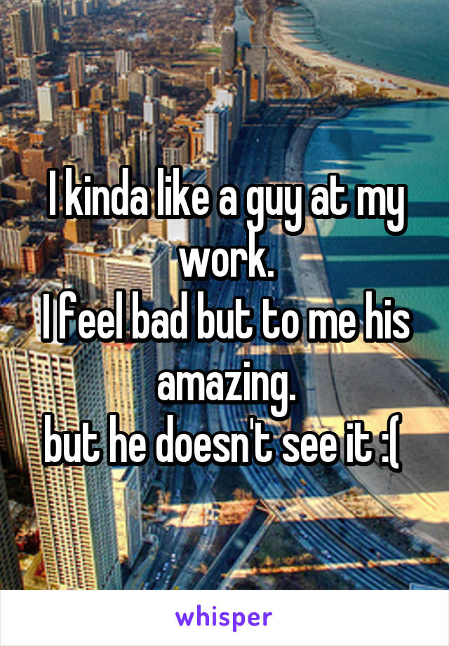 I kinda like a guy at my work. I feel bad but to me his amazing. but he doesn't see it :(