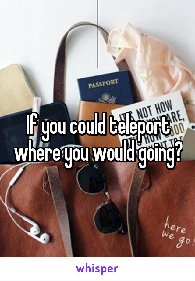 If you could teleport where you would going?
