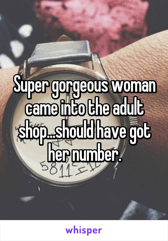 Super gorgeous woman came into the adult shop...should have got her number.