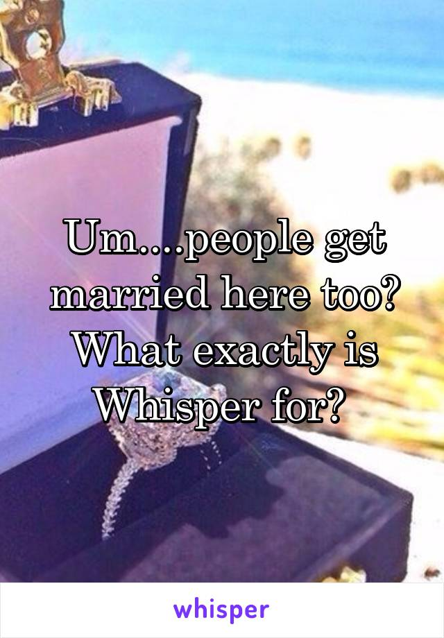 Um....people get married here too? What exactly is Whisper for?