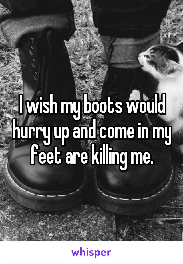 I wish my boots would hurry up and come in my feet are killing me.