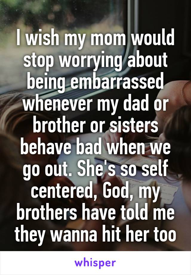 I wish my mom would stop worrying about being embarrassed whenever my dad or brother or sisters behave bad when we go out. She's so self centered, God, my brothers have told me they wanna hit her too