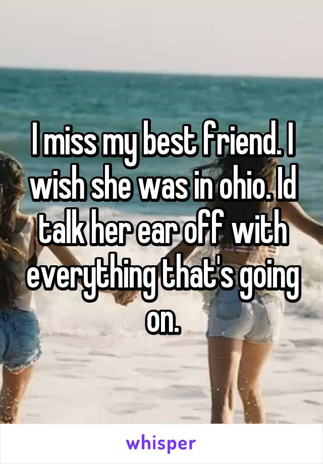 I miss my best friend. I wish she was in ohio. Id talk her ear off with everything that's going on.