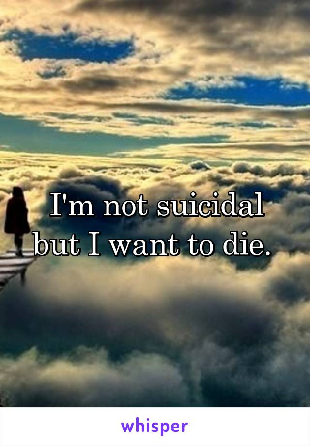 I'm not suicidal but I want to die.