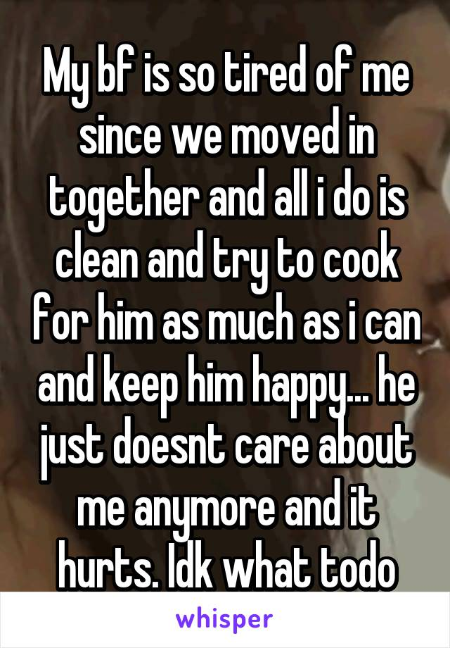 My bf is so tired of me since we moved in together and all i do is clean and try to cook for him as much as i can and keep him happy... he just doesnt care about me anymore and it hurts. Idk what todo