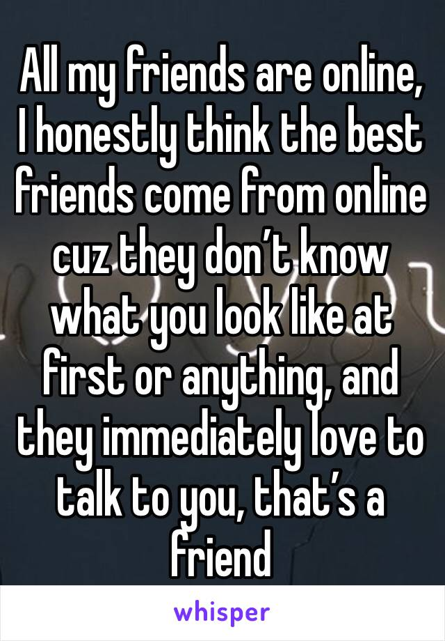 All my friends are online, I honestly think the best friends come from online cuz they don't know what you look like at first or anything, and they immediately love to talk to you, that's a friend
