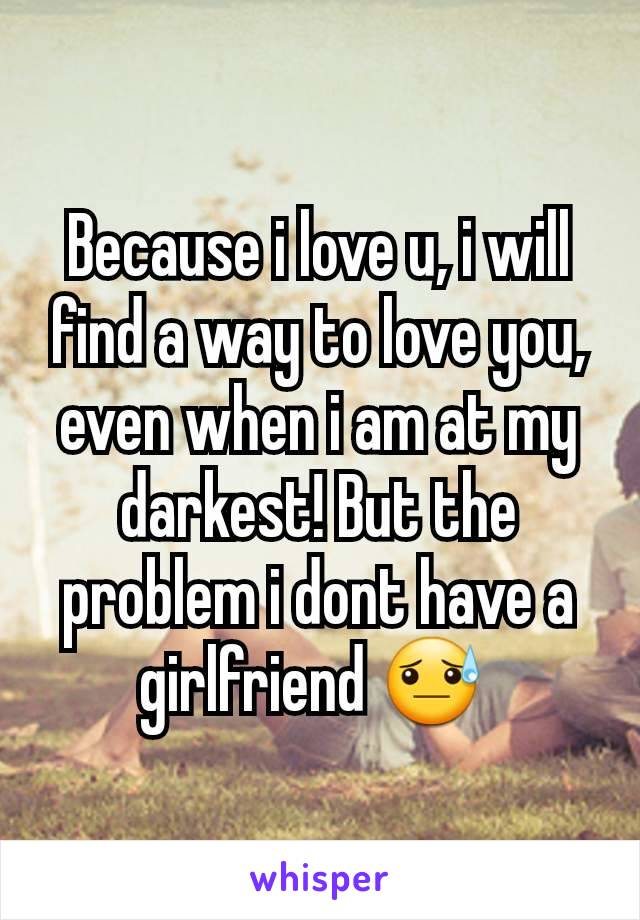 Because i love u, i will find a way to love you, even when i am at my darkest! But the problem i dont have a girlfriend 😓