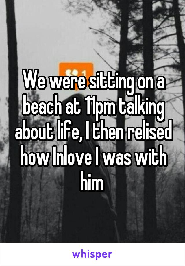 We were sitting on a beach at 11pm talking about life, I then relised how Inlove I was with him